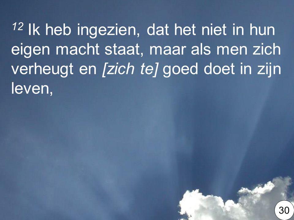 12 Ik heb ingezien, dat het niet in hun eigen macht staat, maar als men zich verheugt en [zich te] goed doet in zijn leven,